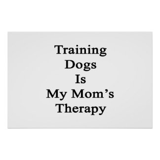 Training Dogs Is My Mom s Therapy Print