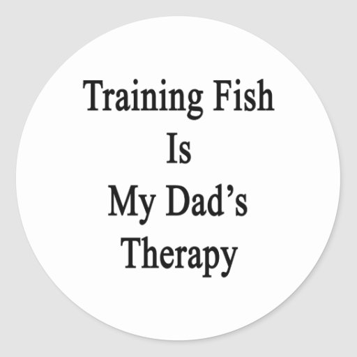 Training Fish Is My Dad's Therapy Round Stickers