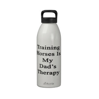 Training Horses Is My Dad's Therapy Drinking Bottle