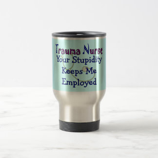 "Trauma Nurse ""Your stupidity Keeps Me Employed"" Travel Mug"