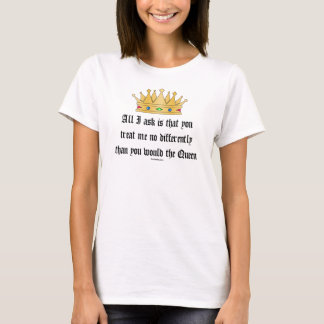 Treat me like the Queen t-shirt
