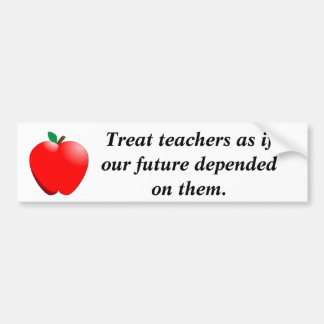Treat teachers as if our future depen... bumper sticker
