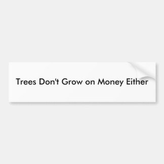 Trees Don t Grow on Money Either - Customized Bumper Sticker