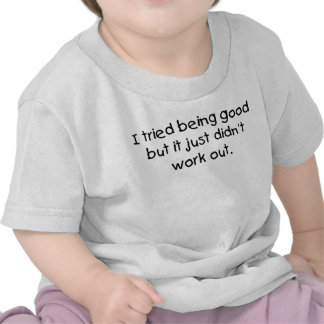 Tried being good t shirts