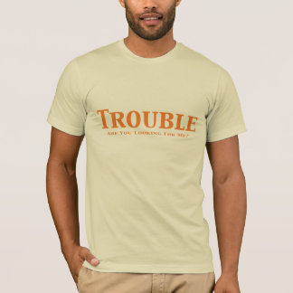 Trouble  Are You Looking For Me?  Gifts T-Shirt