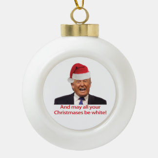 Trump, And may all your Christmases be white. Ceramic Ball Christmas Ornament