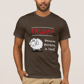 """""""Trump - because thinking is hard!"""" with sheep T-Shirt"""