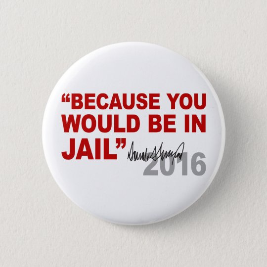 Trump Because You Would Be In Jail Crooked Hillary 6 Cm Round Badge