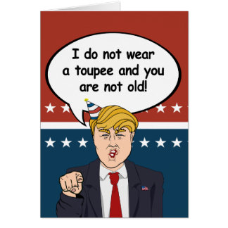 Trump Birthday Card - I do not wear a toupee and y