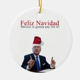 Trump. Feliz Navidad, Mexico is gonna pay for it! Christmas Ornament