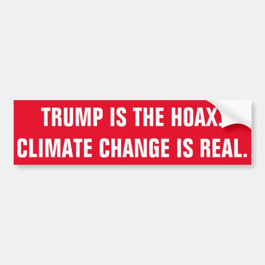 TRUMP IS THE HOAX. CLIMATE CHANGE IS REAL. BUMPER STICKER