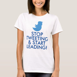 "Trump T-Shirt: ""STOP TWEETING & START LEADING!"" T-Shirt"