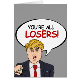 Trump: You're All Losers Greeting Card