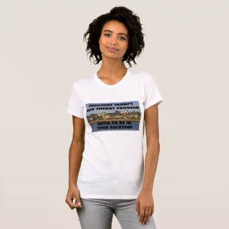 Trump's Energy Program Soon To Be In Your Backyard T-Shirt