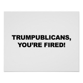 TRUMPUBLICANS, YOU'RE FIRED! POSTER