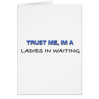 Trust Me I m a Ladies In Waiting Greeting Cards