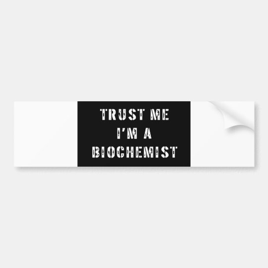 Trust Me I'm a Biochemist Bumper Sticker
