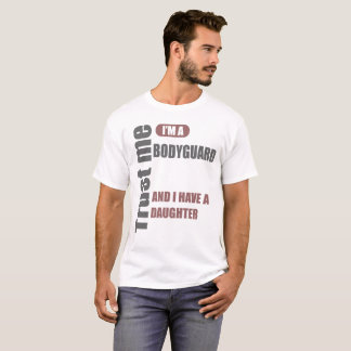 trust me i'm a bodyguard and i have a daughter T-Shirt
