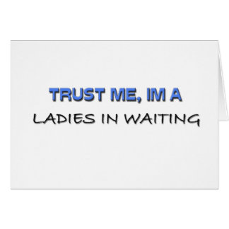 Trust Me I'm a Ladies In Waiting Cards