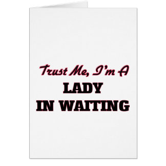 Trust me I'm a Lady In Waiting Greeting Card