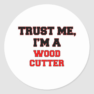 Trust Me I'm a My Wood Cutter Round Sticker
