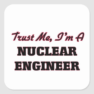Trust me I'm a Nuclear Engineer Square Sticker
