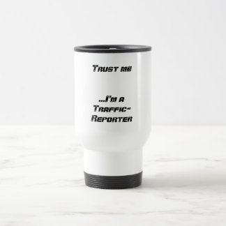 Trust me...I'm a Traffic-Reporter Stainless Steel Travel Mug