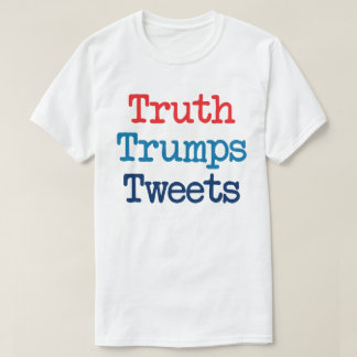 Truth Trumps Tweets - Anti President Trump T-Shirt