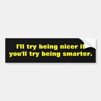 Try to be nicer bumper sticker