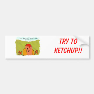 Try to Ketchup!! Bumper Stickers