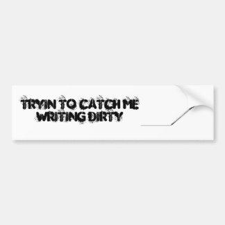 Tryin To Catch Me Writing Dirty Car Bumper Sticker