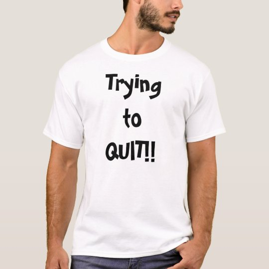Trying to Quit T-Shirt