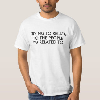 Trying to Relate to Relatives Saying Tshirt