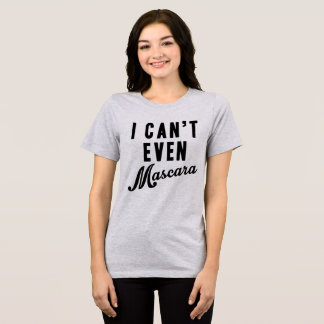 Tumblr T-Shirt I Can't Even Mascara