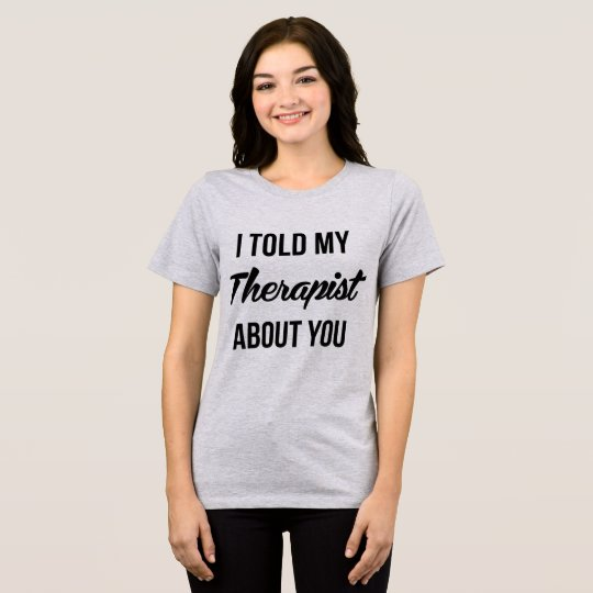 Tumblr T-Shirt I Told My Therapist About You