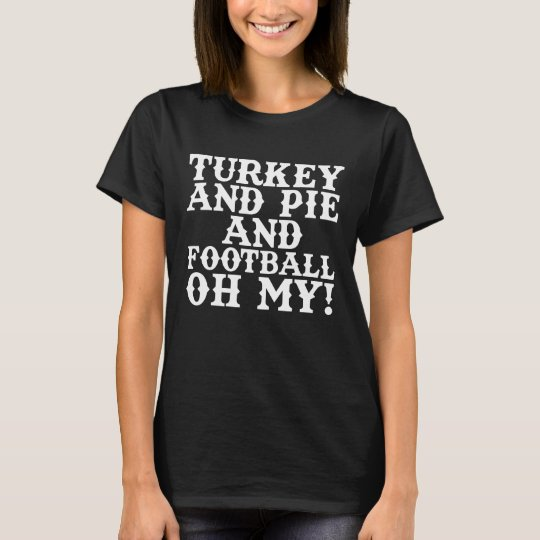 Turkey and Pie and Football Oh My Thanksgiving T-Shirt