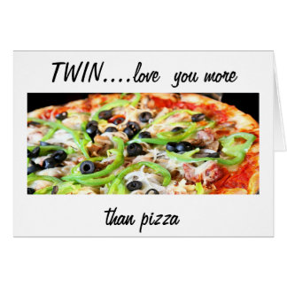 TWIN-LOVE YOU MORE THAN PIZZA-HAPPY BIRTHDAY CARD