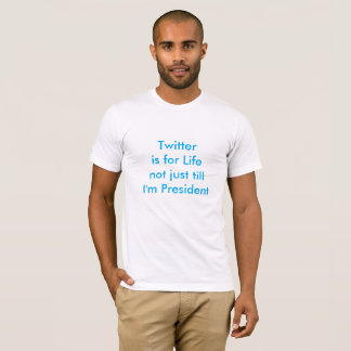 Twitter is for Life not just till I'm President T-Shirt