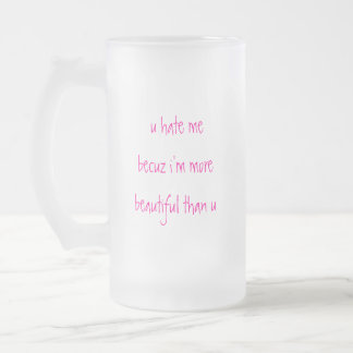 u hate me becuz i'm more beautiful than u,    ... coffee mug