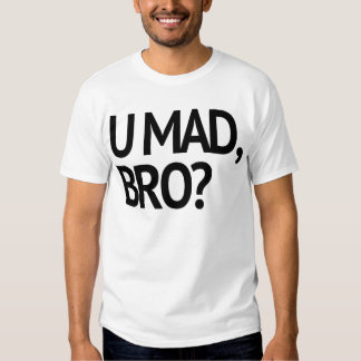 U MAD, BRO? ORIGINAL T-SHIRT