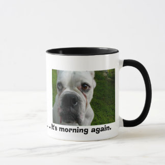 Ugh.............It's morning again. Mug