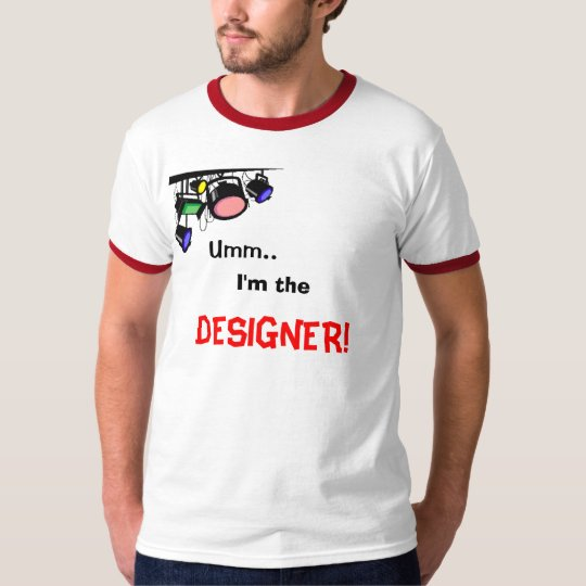 Umm.., I'm the, DESIGNER! T-Shirt