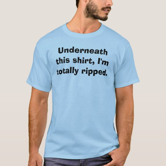 Underneath this shirt, I'm totally ripped. T-Shirt