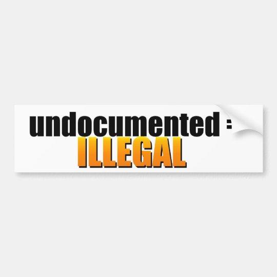 undocumented = ILLEGAL Bumper Sticker
