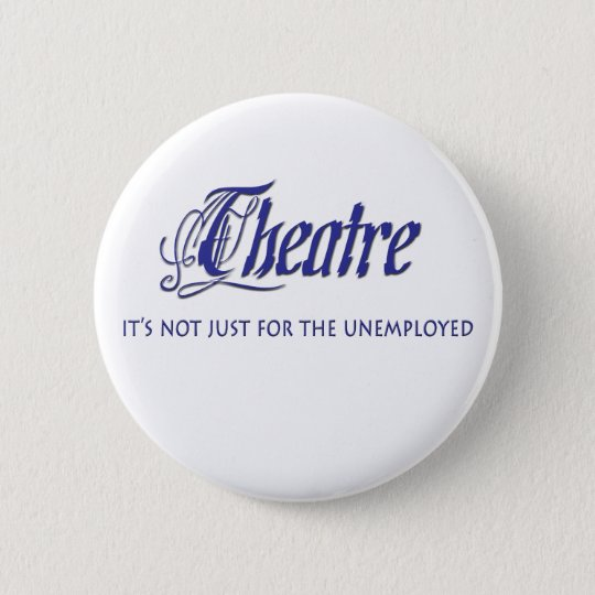 Unemployed Theatre Actor 6 Cm Round Badge