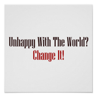 Unhappy With The World Change It Poster