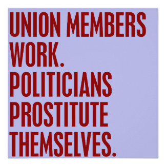 Union Members Work. Politicians Prostitute Themsel Poster