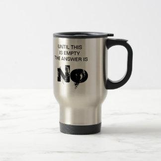 UNTIL THIS IS EMPTY THE ANSWER IS NO STAINLESS STEEL TRAVEL MUG