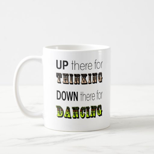 Up there for thinking down there for dancing mug