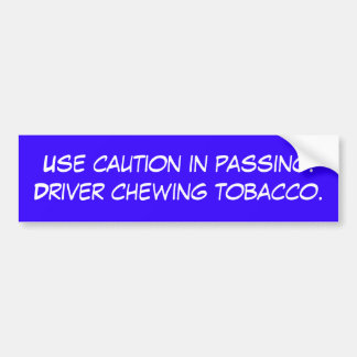 Use  in passing. Driver chewing tobacco. Bumper Sticker